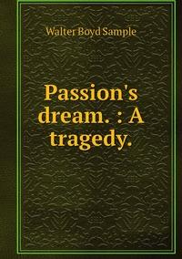 Книга под заказ: «Passion's dream. : A tragedy.»