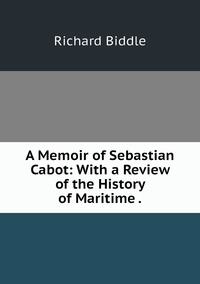 Книга под заказ: «A Memoir of Sebastian Cabot: With a Review of the History of Maritime .»