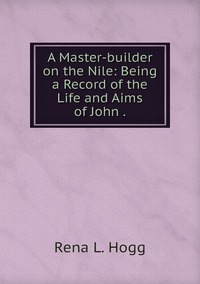 Книга под заказ: «A Master-builder on the Nile: Being a Record of the Life and Aims of John .»