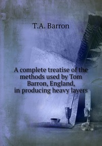 Книга под заказ: «A complete treatise of the methods used by Tom Barron, England, in producing heavy layers»