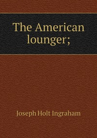 Книга под заказ: «The American lounger;»