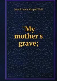 """Книга под заказ: «""""My mother's grave;»"""