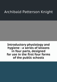 Книга под заказ: «Introductory physiology and hygiene : a series of lessons in four parts, designed for use in the first four forms of the public schools»