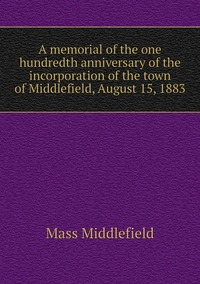 Книга под заказ: «A memorial of the one hundredth anniversary of the incorporation of the town of Middlefield, August 15, 1883»
