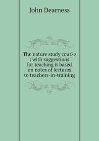 The nature study course : with suggestions for teaching it based on notes of lectures to teachers-in-training, John Dearness обложка-превью