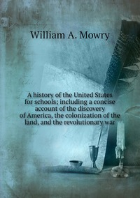 A history of the United States for schools; including a concise account of the discovery of America, the colonization of the land, and the revolutionary war, William A. Mowry обложка-превью