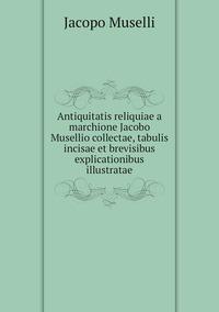Книга под заказ: «Antiquitatis reliquiae a marchione Jacobo Musellio collectae, tabulis incisae et brevisibus explicationibus illustratae»