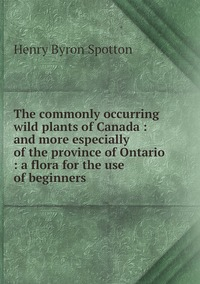 Книга под заказ: «The commonly occurring wild plants of Canada : and more especially of the province of Ontario : a flora for the use of beginners»