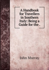Книга под заказ: «A Handbook for Travellers in Southern Italy: Being a Guide for the .»