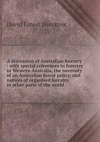 Книга под заказ: «A discussion of Australian forestry : with special references to forestry in Western Australia, the necessity of an Australian forest policy, and notices of organised forestry in other parts of the world»