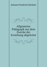 Книга под заказ: «Allgemeine Pädagogik aus dem Zwecke der Erziehung abgeleitet»