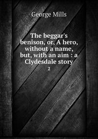 The beggar's benison, or, A hero, without a name, but, with an aim : a Clydesdale story: 2, George Mills обложка-превью
