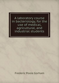 Книга под заказ: «A laboratory course in bacteriology, for the use of medical, agricultural, and industrial students»
