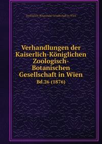 Verhandlungen der Kaiserlich-Königlichen Zoologisch-Botanischen Gesellschaft in Wien: Bd.26 (1876), Zoologisch-Botanische Gesellschaft in Wien обложка-превью