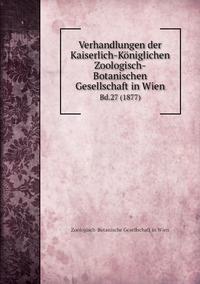 Verhandlungen der Kaiserlich-Königlichen Zoologisch-Botanischen Gesellschaft in Wien: Bd.27 (1877), Zoologisch-Botanische Gesellschaft in Wien обложка-превью