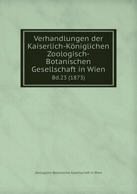 Verhandlungen der Kaiserlich-Königlichen Zoologisch-Botanischen Gesellschaft in Wien: Bd.23 (1873), Zoologisch-Botanische Gesellschaft in Wien обложка-превью