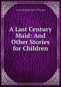 Книга под заказ: «A Last Century Maid: And Other Stories for Children»