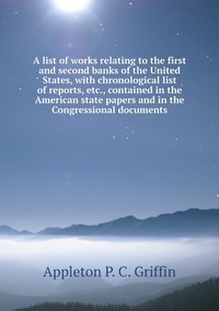A list of works relating to the first and second banks of the United States, with chronological list of reports, etc., contained in the American state papers and in the Congressional documents, Appleton P. C. Griffin обложка-превью