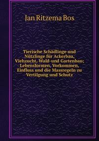 Книга под заказ: «Tierische Schädlinge und Nützlinge für Ackerbau, Viehzucht, Wald-und Gartenbau; Lebensformen, Vorkommen, Einfluss und die Massregeln zu Vertilgung und Schutz»