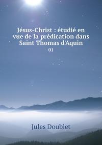 Jésus-Christ : étudié en vue de la prédication dans Saint Thomas d'Aquin: 01, Jules Doublet обложка-превью