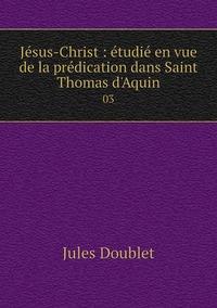 Книга под заказ: «Jésus-Christ : étudié en vue de la prédication dans Saint Thomas d'Aquin»