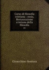 Книга под заказ: «Corso di filosofia cristiana : ossia, Restaurazione cristiana della filosofia»