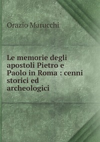 Книга под заказ: «Le memorie degli apostoli Pietro e Paolo in Roma : cenni storici ed archeologici»