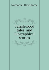 Книга под заказ: «Tanglewood tales, and Biographical stories»