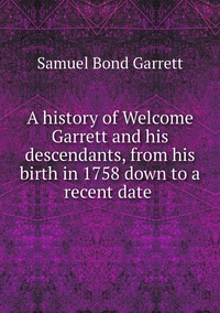 Книга под заказ: «A history of Welcome Garrett and his descendants, from his birth in 1758 down to a recent date »