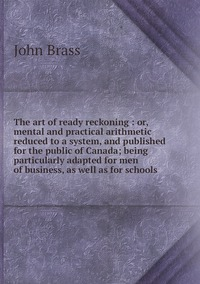 Книга под заказ: «The art of ready reckoning : or, mental and practical arithmetic reduced to a system, and published for the public of Canada; being particularly adapted for men of business, as well as for schools»