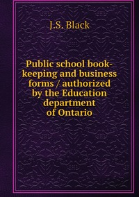 Книга под заказ: «Public school book-keeping and business forms / authorized by the Education department of Ontario»