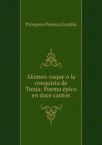 Книга под заказ: «Akimen-zaque o la conquista de Tunja: Poema épico en doce cantos»