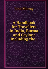 Книга под заказ: «A Handbook for Travellers in India, Burma and Ceylon: Including the .»