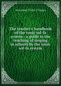 The teacher's handbook of the tonic sol-fa system : a guide to the teaching of singing in schools by the tonic sol-fa system, Alexander Thom Cringan обложка-превью
