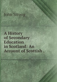 Книга под заказ: «A History of Secondary Education in Scotland: An Account of Scottish .»