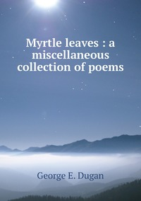 Книга под заказ: «Myrtle leaves : a miscellaneous collection of poems»
