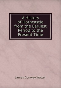 Книга под заказ: «A History of Horncastle from the Earliest Period to the Present Time»