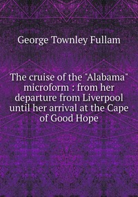 """Книга под заказ: «The cruise of the """"Alabama"""" microform : from her departure from Liverpool until her arrival at the Cape of Good Hope»"""
