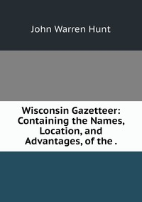 Wisconsin Gazetteer: Containing the Names, Location, and Advantages, of the ., John Warren Hunt обложка-превью