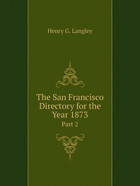 The San Francisco Directory for the Year 1873: Part 2, Henry G. Langley обложка-превью