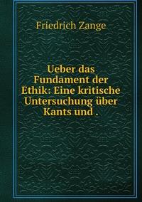 Ueber das Fundament der Ethik: Eine kritische Untersuchung über Kants und ., Friedrich Zange обложка-превью