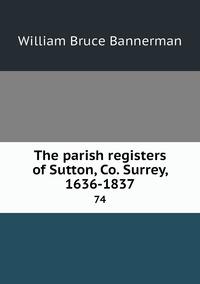 The parish registers of Sutton, Co. Surrey, 1636-1837: 74, William Bruce Bannerman обложка-превью