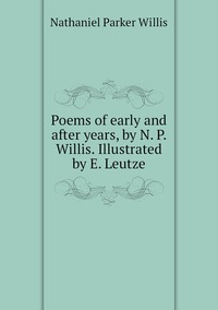 Poems of early and after years, by N. P. Willis. Illustrated by E. Leutze, Willis Nathaniel Parker обложка-превью