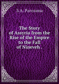 The Story of Assyria from the Rise of the Empire to the Fall of Nineveh ., З.А. Рагозина обложка-превью