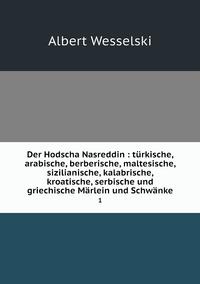 Der Hodscha Nasreddin : türkische, arabische, berberische, maltesische, sizilianische, kalabrische, kroatische, serbische und griechische Märlein und Schwänke: 1, Albert Wesselski обложка-превью