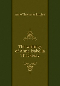 The writings of Anne Isabella Thackeray, Ritchie Anne Thackeray обложка-превью