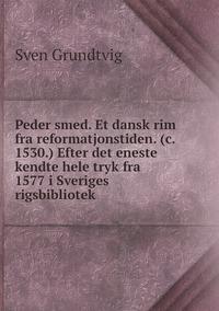 Peder smed. Et dansk rim fra reformatjonstiden. (c. 1530.) Efter det eneste kendte hele tryk fra 1577 i Sveriges rigsbibliotek, Sven Grundtvig обложка-превью