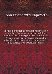 Hints on ornamental gardening : consisting of a series of designs for garden buildings, useful and decorative gates, fences, railroads, &c., accompanied by observations on the principles and theory of rural improvement, interspersed with occasional remark, John Buonarotti Papworth обложка-превью