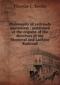 Philosophy of railroads microform : published at the request of the directors of the Montreal and Lachine Railroad, Thomas C. Keefer обложка-превью
