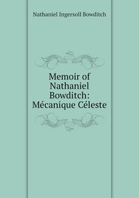 Memoir of Nathaniel Bowditch: Mécanique Céleste, Nathaniel Ingersoll Bowditch обложка-превью